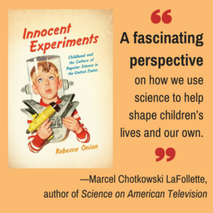 Innocent Experiments: Childhood and the Culture of Popular Science in the United States, by Rebecca Onion, mobile ad