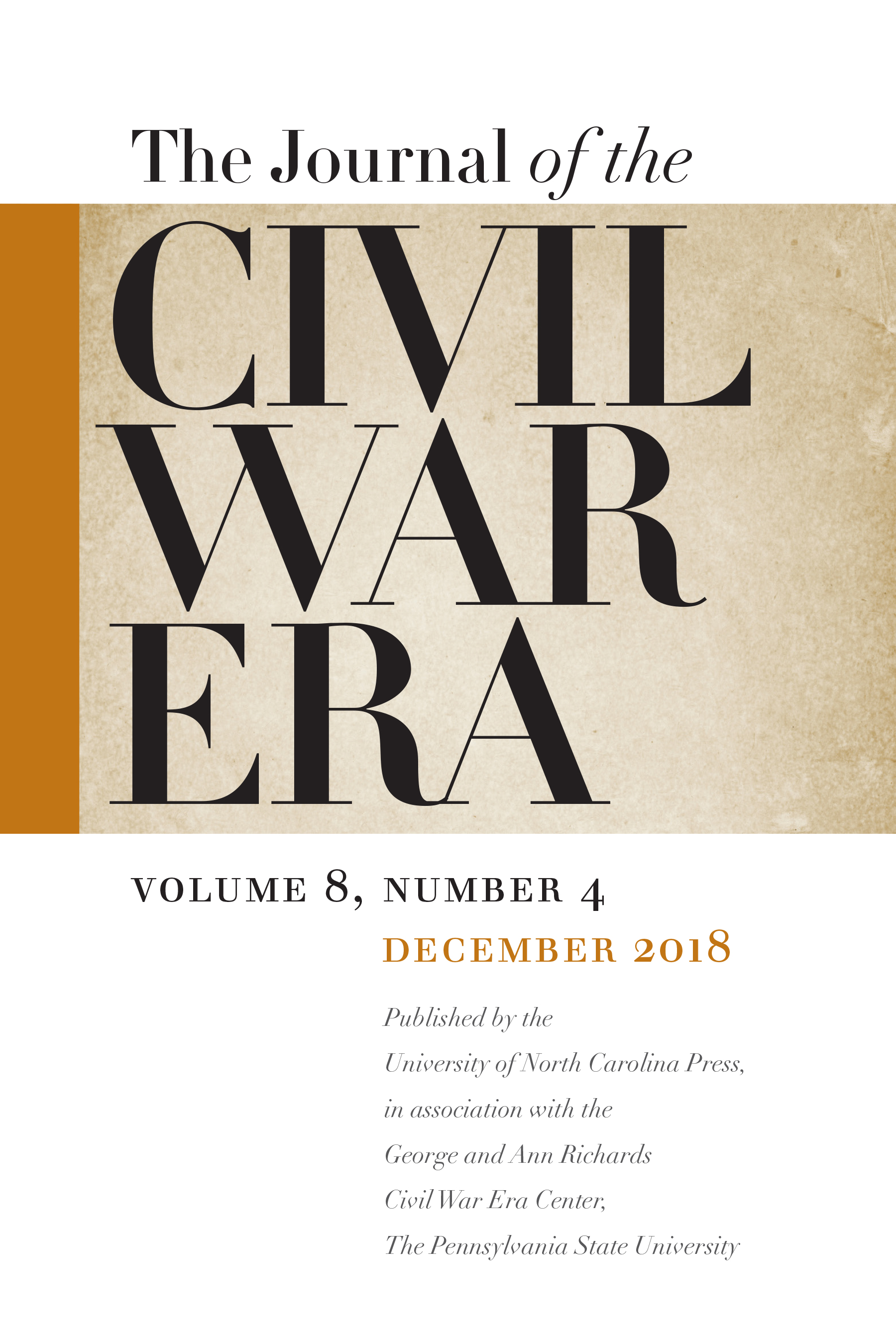 The Journal of the Civil War Era, vol. 8, no. 4, December 2018, Published by the University of North Carolina Press, in association with the George and Ann Richards Civil War Era Center, The Pennsylvania State University