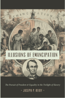 "Illusions of Emancipation: The Pursuit of Freedom & Equality in the Twilight of Slavery, by Joseph P. Reidy, in the Littlefield History of the Civil War Era series. Read a sample on the book page. ""Reidy's remarkable ###Illusions of Emancipation# puts us in the midst of revolutionary events as only history's participants could have made and experienced them. Reidy offers us multiple perspectives on moments of trauma, triumph, and everyday life that reveal emancipation as the unexpected, determined, lurching, and slippery process that it was, driven by struggles of many sorts in an environment of volatility and uncertainty. Compelling reading for anyone interested in how history unfolds.""--Steven Hahn, author of A Nation under Our Feet: Black Political Struggles in the Rural South from Slavery to the Great Migration"