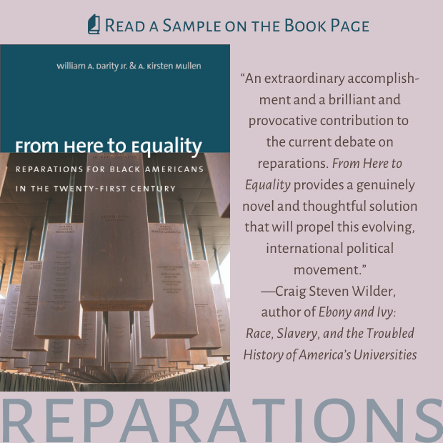 """From Here to Equality Reparations for Black Americans in the Twenty-First Century, by William A. Darity Jr. and A. Kirsten Mullen. """"An extraordinary accomplishment and a brilliant and provocative contribution to the current debate on reparations. From Here to Equality provides a genuinely novel and thoughtful solution that will propel this evolving, international political movement.""""--Craig Steven Wilder, author of Ebony and Ivy: Race, Slavery, and the Troubled History of America's Universities. Read a sample on the book page."""